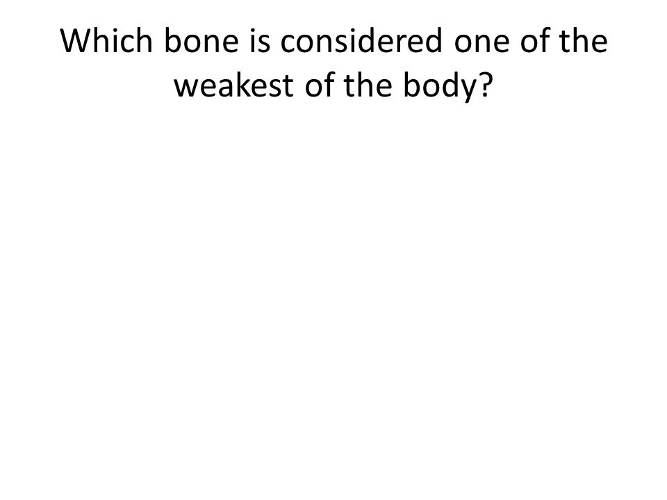 Which bone is considered one of the weakest of the body