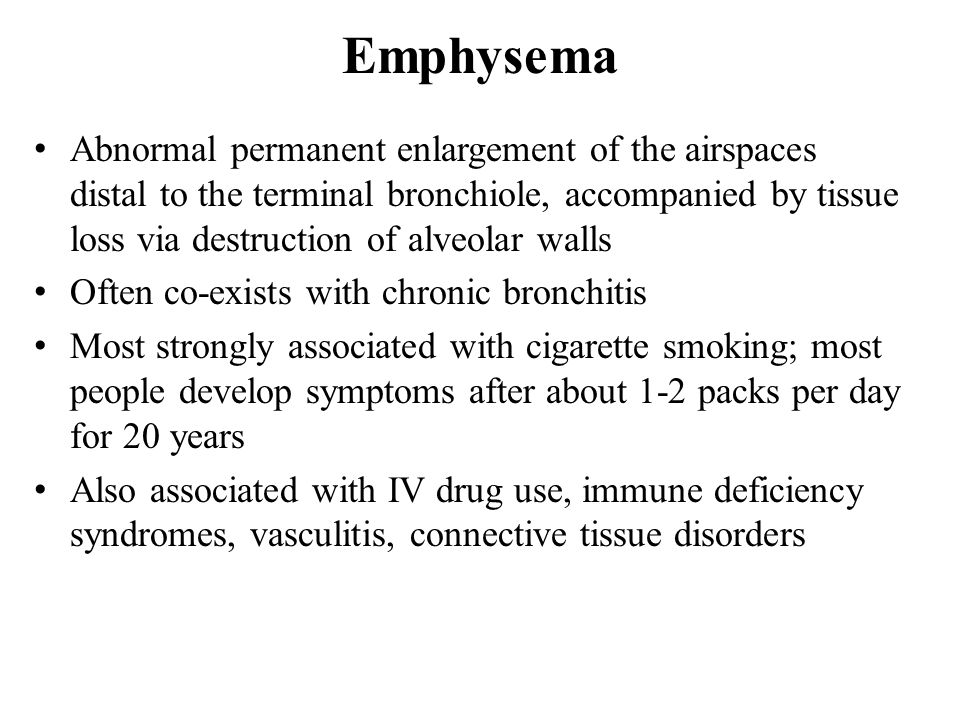 Emphysema Abnormal permanent enlargement of the airspaces distal to the terminal bronchiole, accompanied by tissue loss via destruction of alveolar walls Often co-exists with chronic bronchitis Most strongly associated with cigarette smoking; most people develop symptoms after about 1-2 packs per day for 20 years Also associated with IV drug use, immune deficiency syndromes, vasculitis, connective tissue disorders
