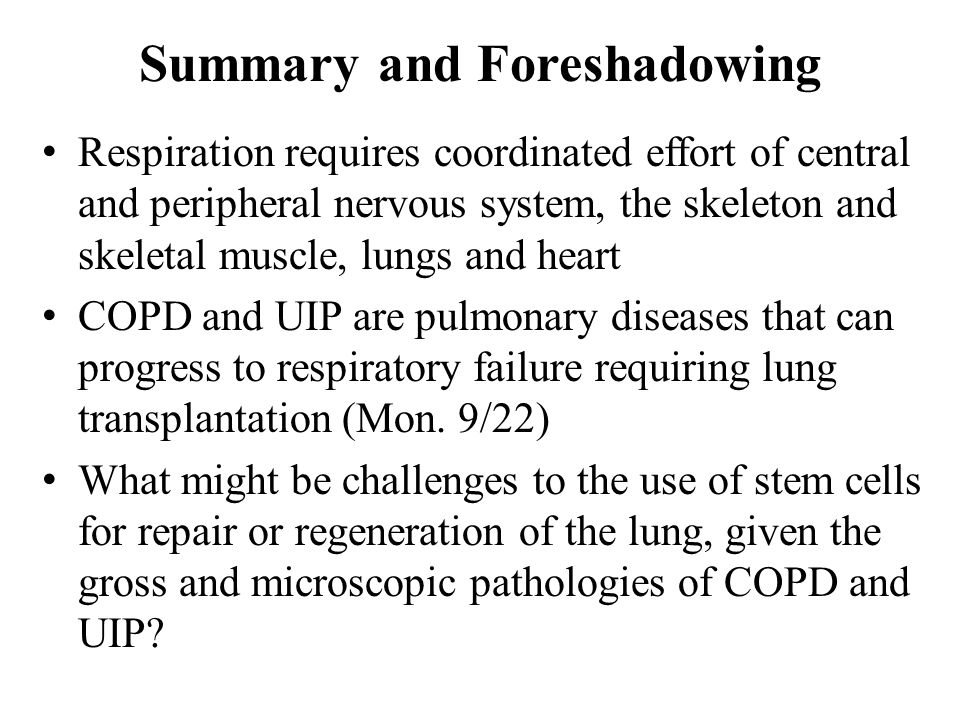 Summary and Foreshadowing Respiration requires coordinated effort of central and peripheral nervous system, the skeleton and skeletal muscle, lungs and heart COPD and UIP are pulmonary diseases that can progress to respiratory failure requiring lung transplantation (Mon.