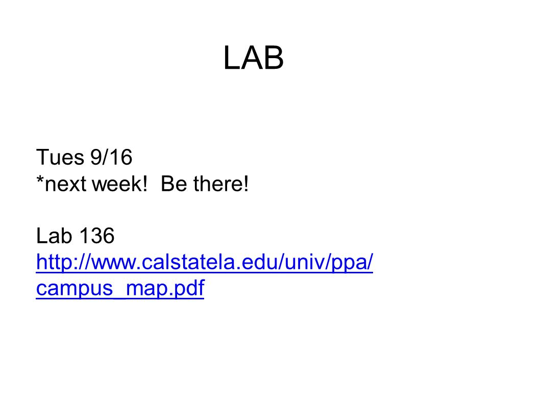 LAB Tues 9/16 *next week! Be there! Lab 136 http://www.calstatela.edu/univ/ppa/ campus_map.pdf http://www.calstatela.edu/univ/ppa/ campus_map.pdf