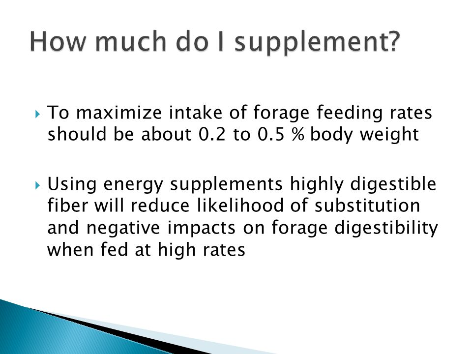  To maximize intake of forage feeding rates should be about 0.2 to 0.5 % body weight  Using energy supplements highly digestible fiber will reduce likelihood of substitution and negative impacts on forage digestibility when fed at high rates