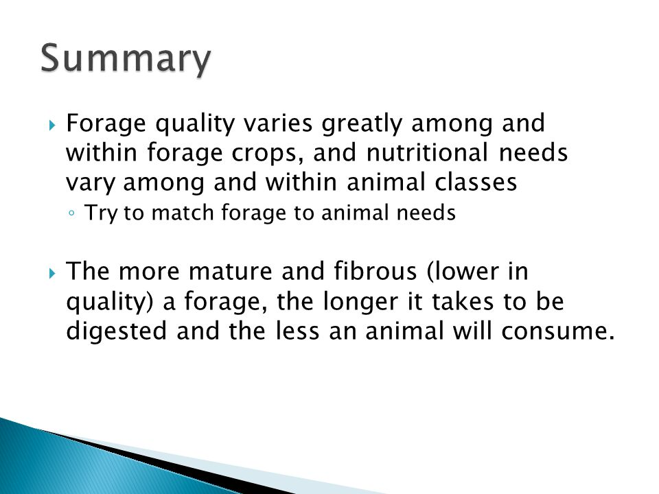  Forage quality varies greatly among and within forage crops, and nutritional needs vary among and within animal classes ◦ Try to match forage to animal needs  The more mature and fibrous (lower in quality) a forage, the longer it takes to be digested and the less an animal will consume.