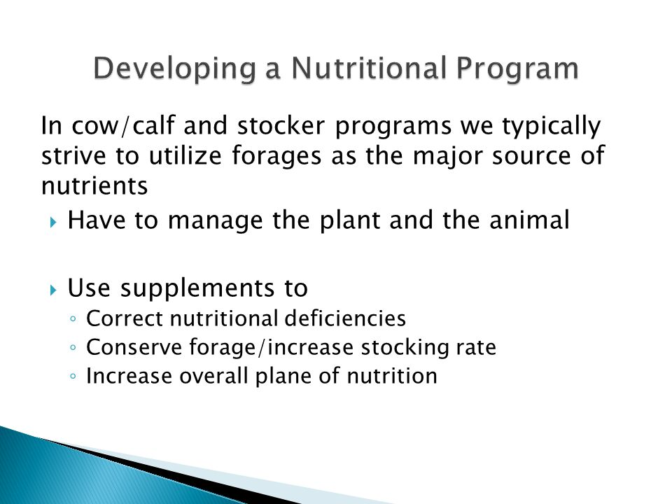 In cow/calf and stocker programs we typically strive to utilize forages as the major source of nutrients  Have to manage the plant and the animal  Use supplements to ◦ Correct nutritional deficiencies ◦ Conserve forage/increase stocking rate ◦ Increase overall plane of nutrition