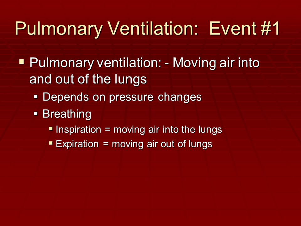 Pulmonary Ventilation: Event #1  Pulmonary ventilation: - Moving air into and out of the lungs  Depends on pressure changes  Breathing  Inspiratio
