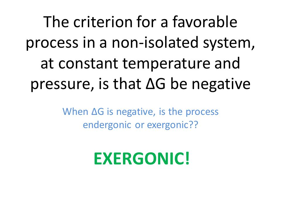 The criterion for a favorable process in a non-isolated system, at constant temperature and pressure, is that ∆G be negative When ∆G is negative, is the process endergonic or exergonic?.