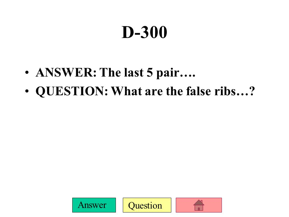Question Answer D-200 ANSWER: The first 7 pair… QUESTION: What are the true ribs?