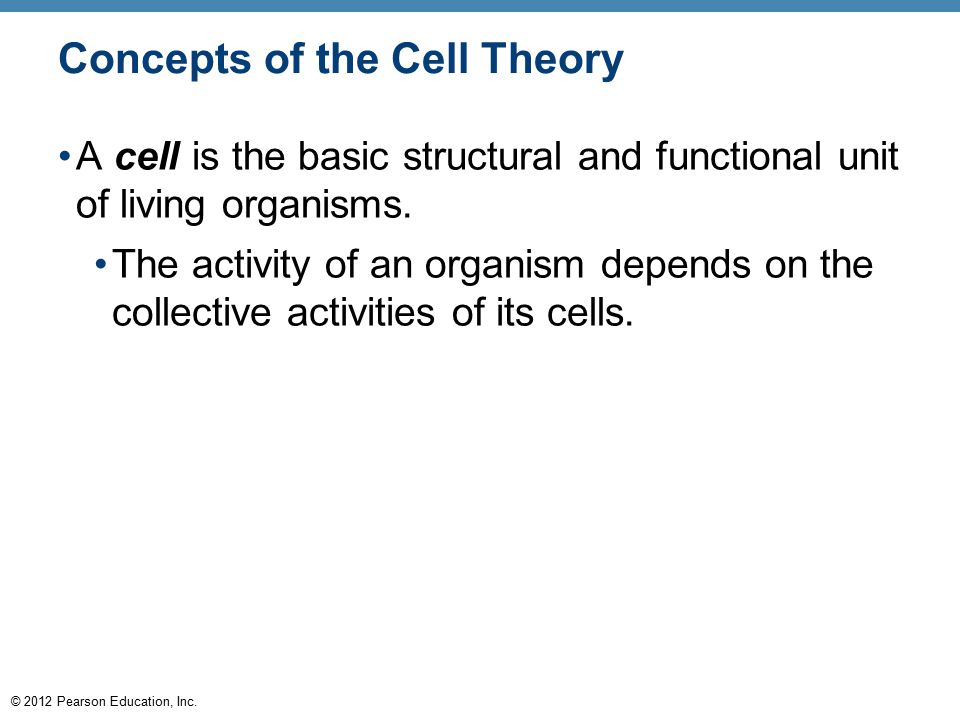 © 2012 Pearson Education, Inc. Concepts of the Cell Theory A cell is the basic structural and functional unit of living organisms. The activity of an
