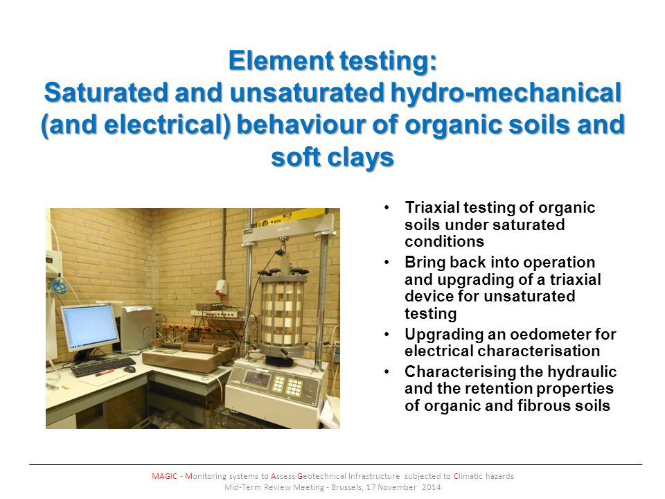 Element testing: Saturated and unsaturated hydro-mechanical (and electrical) behaviour of organic soils and soft clays MAGIC - Monitoring systems to Assess Geotechnical Infrastructure subjected to Climatic hazards Mid-Term Review Meeting - Brussels, 17 November 2014 Triaxial testing of organic soils under saturated conditions Bring back into operation and upgrading of a triaxial device for unsaturated testing Upgrading an oedometer for electrical characterisation Characterising the hydraulic and the retention properties of organic and fibrous soils