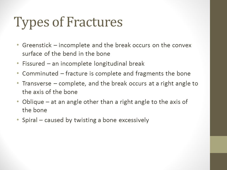 Types of Fractures Greenstick – incomplete and the break occurs on the convex surface of the bend in the bone Fissured – an incomplete longitudinal break Comminuted – fracture is complete and fragments the bone Transverse – complete, and the break occurs at a right angle to the axis of the bone Oblique – at an angle other than a right angle to the axis of the bone Spiral – caused by twisting a bone excessively