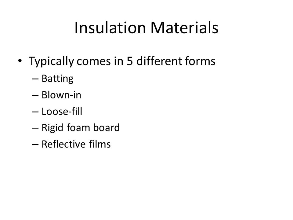 Insulation Materials Typically comes in 5 different forms – Batting – Blown-in – Loose-fill – Rigid foam board – Reflective films