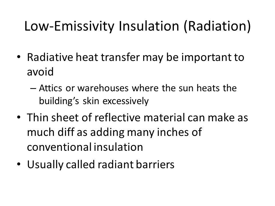 Low-Emissivity Insulation (Radiation) Radiative heat transfer may be important to avoid – Attics or warehouses where the sun heats the building's skin