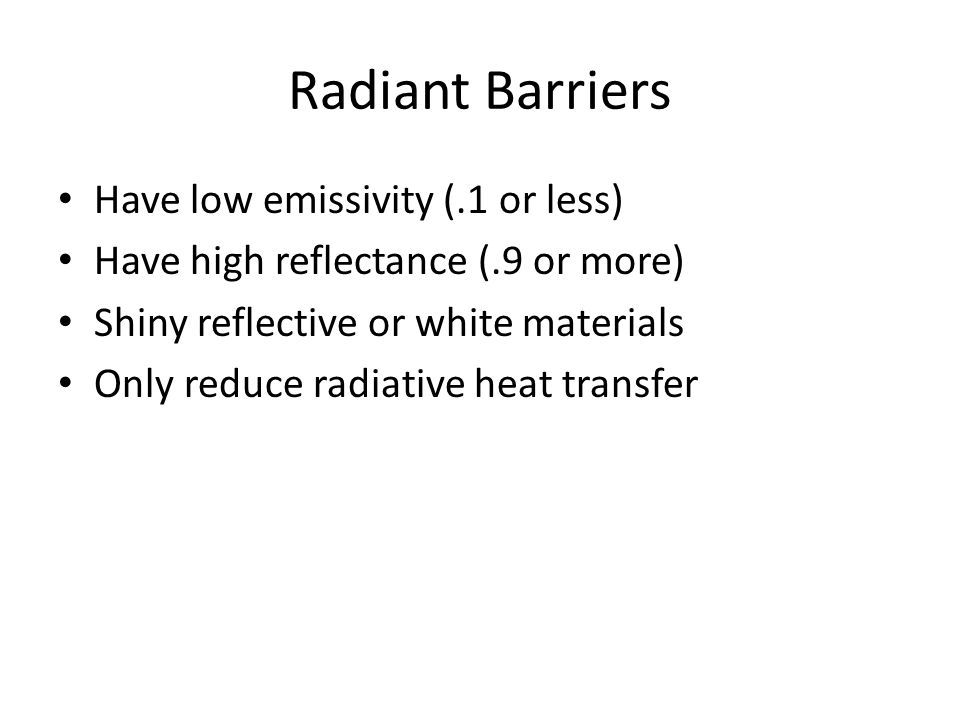 Radiant Barriers Have low emissivity (.1 or less) Have high reflectance (.9 or more) Shiny reflective or white materials Only reduce radiative heat tr