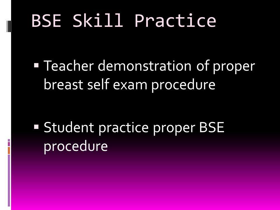 BSE Skill Practice  Teacher demonstration of proper breast self exam procedure  Student practice proper BSE procedure