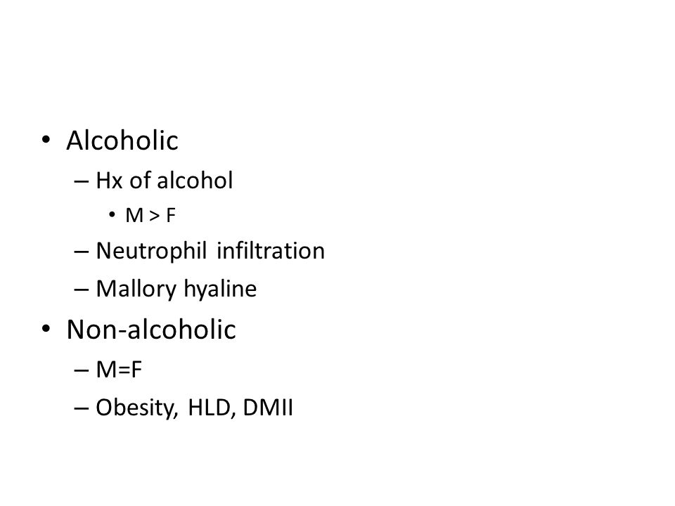 Alcoholic – Hx of alcohol M > F – Neutrophil infiltration – Mallory hyaline Non-alcoholic – M=F – Obesity, HLD, DMII
