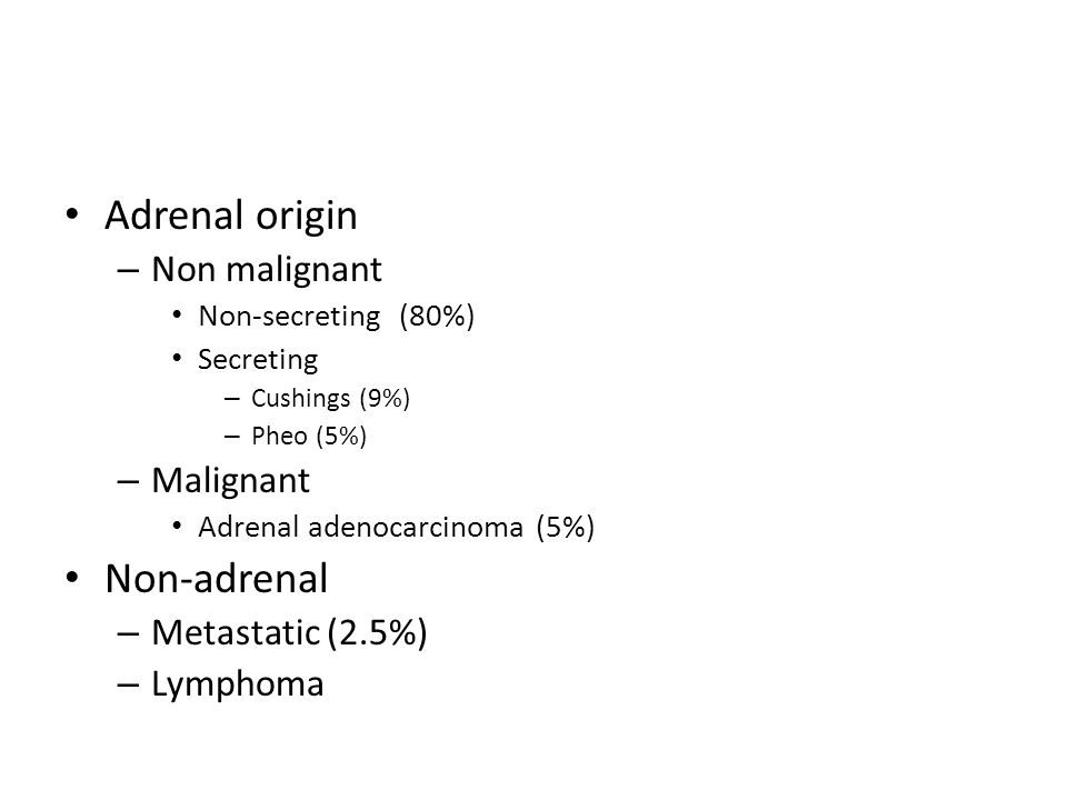 Adrenal origin – Non malignant Non-secreting (80%) Secreting – Cushings (9%) – Pheo (5%) – Malignant Adrenal adenocarcinoma (5%) Non-adrenal – Metastatic (2.5%) – Lymphoma
