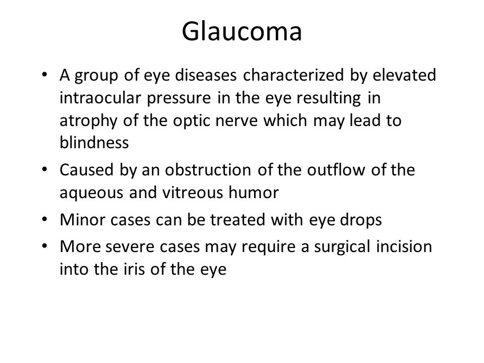 Glaucoma A group of eye diseases characterized by elevated intraocular pressure in the eye resulting in atrophy of the optic nerve which may lead to blindness Caused by an obstruction of the outflow of the aqueous and vitreous humor Minor cases can be treated with eye drops More severe cases may require a surgical incision into the iris of the eye