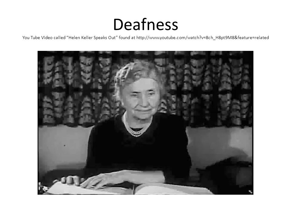 Deafness You Tube Video called Helen Keller Speaks Out found at http://www.youtube.com/watch?v=8ch_H8pt9M8&feature=related