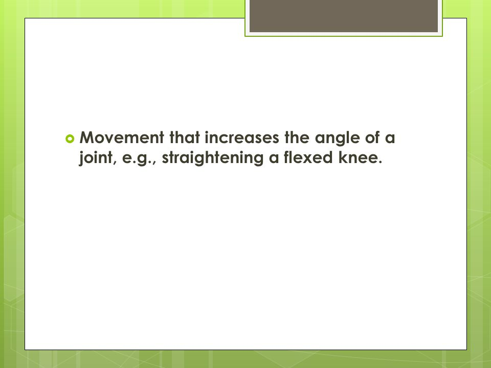  Movement that increases the angle of a joint, e.g., straightening a flexed knee.