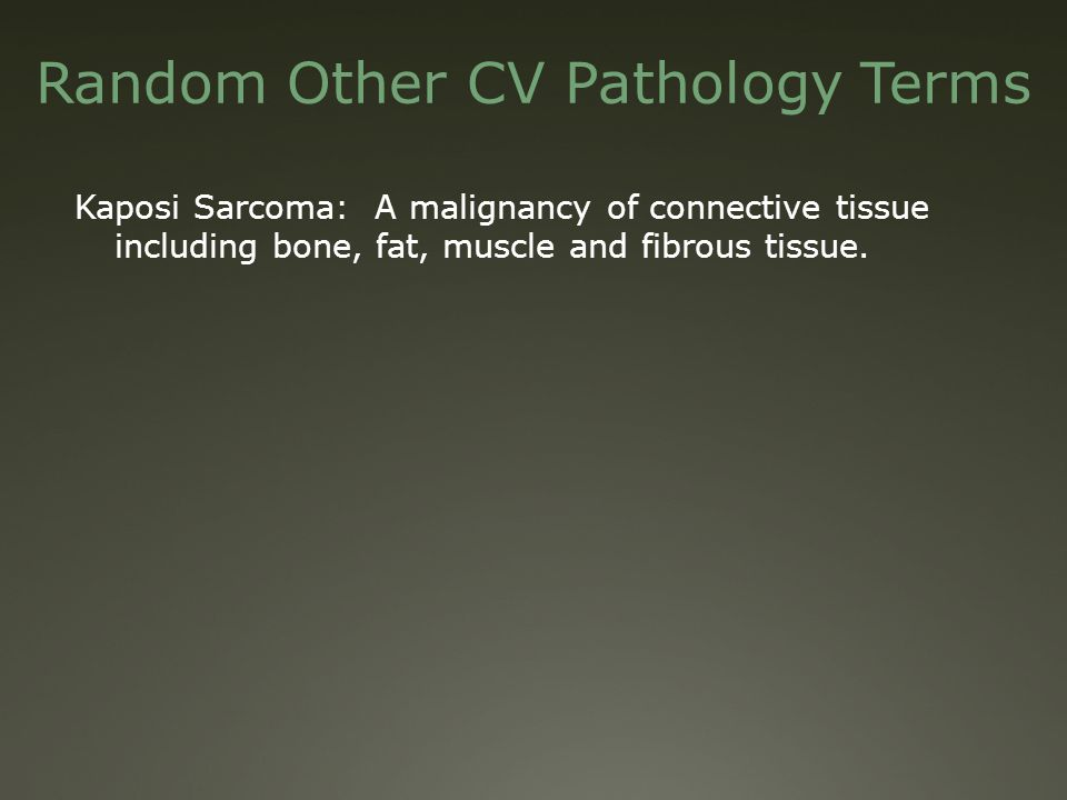 Random Other CV Pathology Terms Kaposi Sarcoma: A malignancy of connective tissue including bone, fat, muscle and fibrous tissue.