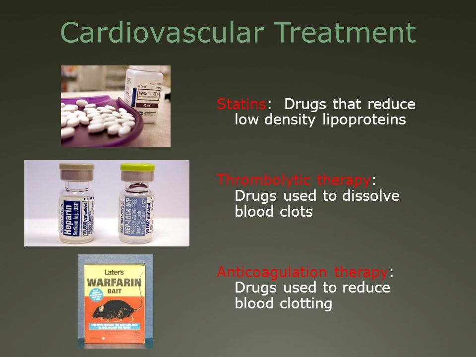 Cardiovascular Treatment Statins: Drugs that reduce low density lipoproteins Thrombolytic therapy: Drugs used to dissolve blood clots Anticoagulation therapy: Drugs used to reduce blood clotting