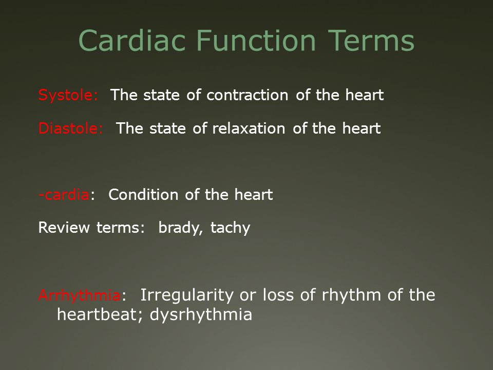 Cardiac Function Terms Systole: The state of contraction of the heart Diastole: The state of relaxation of the heart -cardia: Condition of the heart Review terms: brady, tachy Arrhythmia: Irregularity or loss of rhythm of the heartbeat; dysrhythmia