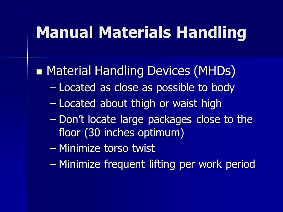 Manual Materials Handling Material Handling Devices (MHDs) Material Handling Devices (MHDs) –Located as close as possible to body –Located about thigh