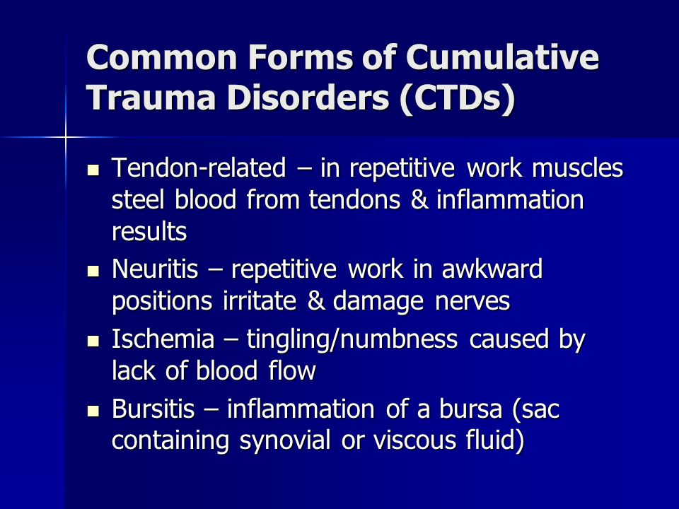 Common Forms of Cumulative Trauma Disorders (CTDs) Tendon-related – in repetitive work muscles steel blood from tendons & inflammation results Tendon-related – in repetitive work muscles steel blood from tendons & inflammation results Neuritis – repetitive work in awkward positions irritate & damage nerves Neuritis – repetitive work in awkward positions irritate & damage nerves Ischemia – tingling/numbness caused by lack of blood flow Ischemia – tingling/numbness caused by lack of blood flow Bursitis – inflammation of a bursa (sac containing synovial or viscous fluid) Bursitis – inflammation of a bursa (sac containing synovial or viscous fluid)