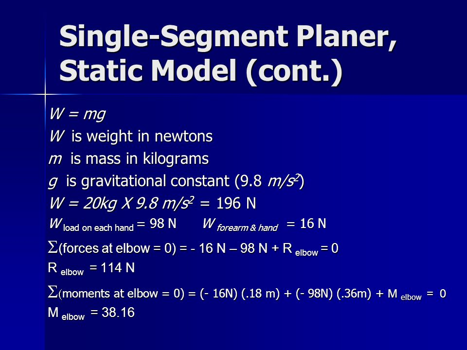 Single-Segment Planer, Static Model (cont.) W = mg W is weight in newtons m is mass in kilograms g is gravitational constant (9.8 m/s 2 ) W = 20kg X 9.8 m/s 2 = 196 N W load on each hand = 98 N W forearm & hand = 16 N  (forces at elbow = 0) = - 16 N – 98 N + R elbow = 0 R elbow = 114 N   moments at elbow = 0) = (- 16N) (.18 m) + (- 98N) (.36m) + M elbow = 0 M elbow = 38.16