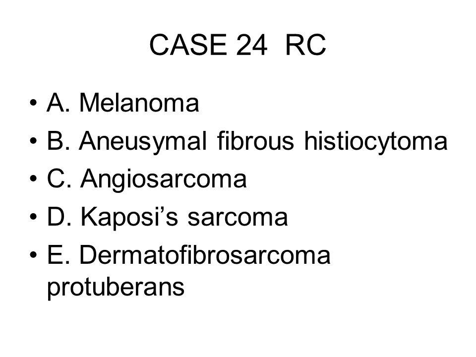 CASE 24 RC A. Melanoma B. Aneusymal fibrous histiocytoma C. Angiosarcoma D. Kaposi's sarcoma E. Dermatofibrosarcoma protuberans