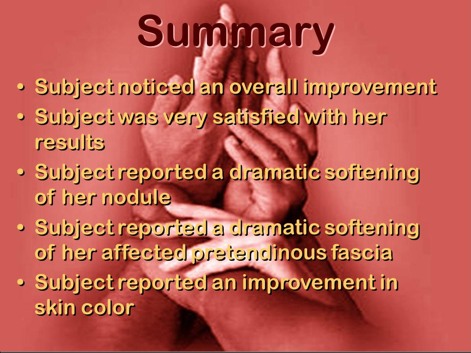 Summary Subject noticed an overall improvement Subject was very satisfied with her results Subject reported a dramatic softening of her nodule Subject