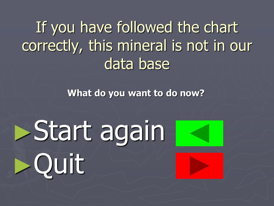 If you have followed the chart correctly, this mineral is not in our data base ► Start again ► Quit What do you want to do now?