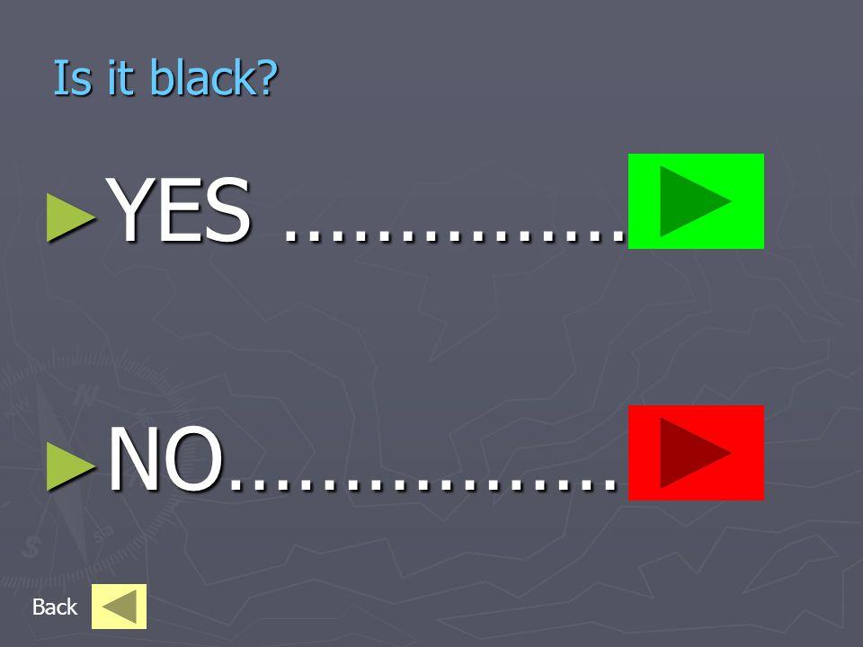 Is it black Is it black ► YES …………… ► NO……………… Back