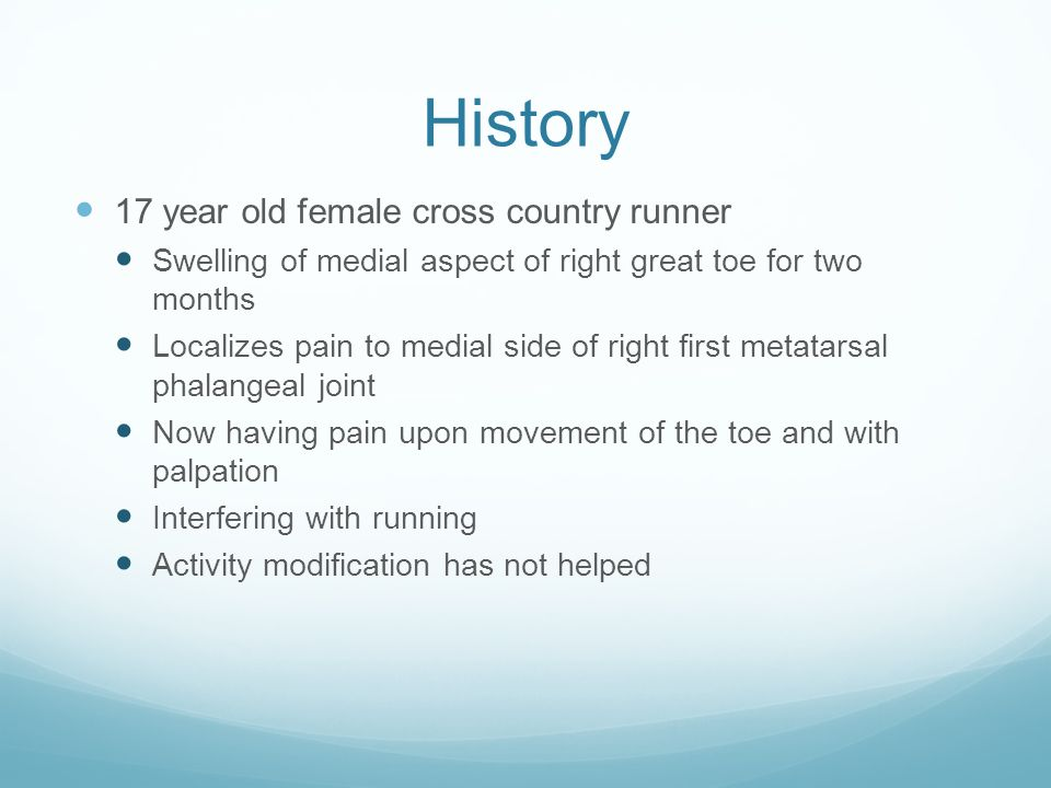 History 17 year old female cross country runner Swelling of medial aspect of right great toe for two months Localizes pain to medial side of right first metatarsal phalangeal joint Now having pain upon movement of the toe and with palpation Interfering with running Activity modification has not helped