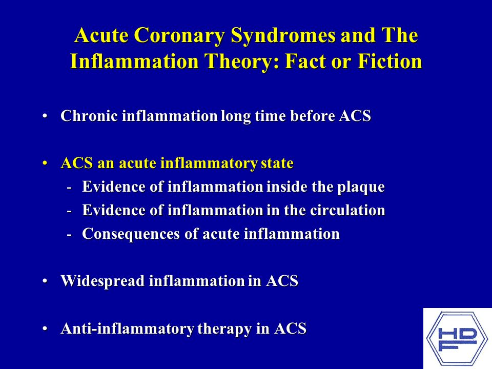 Acute Coronary Syndromes and The Inflammation Theory: Fact or Fiction Chronic inflammation long time before ACSChronic inflammation long time before ACS ACS an acute inflammatory stateACS an acute inflammatory state -Evidence of inflammation inside the plaque -Evidence of inflammation in the circulation -Consequences of acute inflammation Widespread inflammation in ACSWidespread inflammation in ACS Anti-inflammatory therapy in ACSAnti-inflammatory therapy in ACS