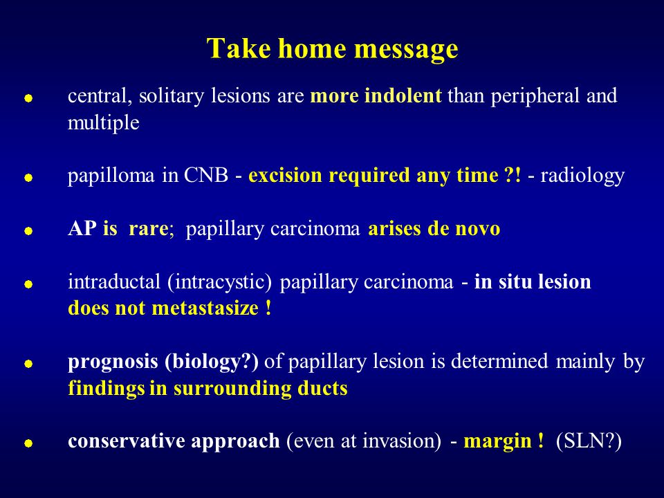 Take home message  central, solitary lesions are more indolent than peripheral and multiple  papilloma in CNB - excision required any time ?! - radi