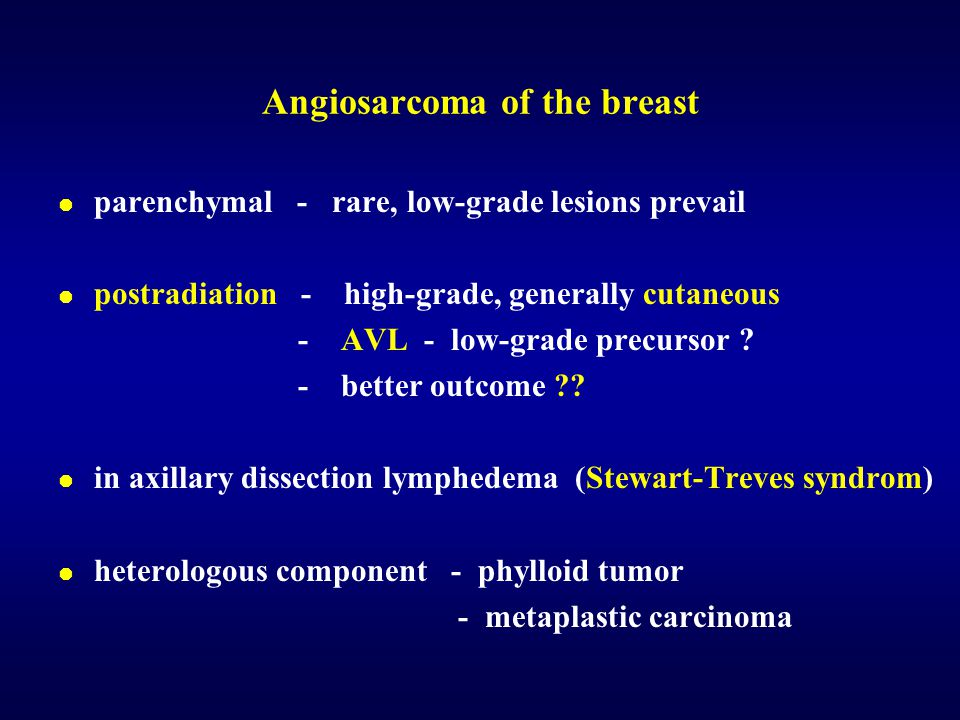 Angiosarcoma of the breast  parenchymal - rare, low-grade lesions prevail  postradiation - high-grade, generally cutaneous - AVL - low-grade precurs