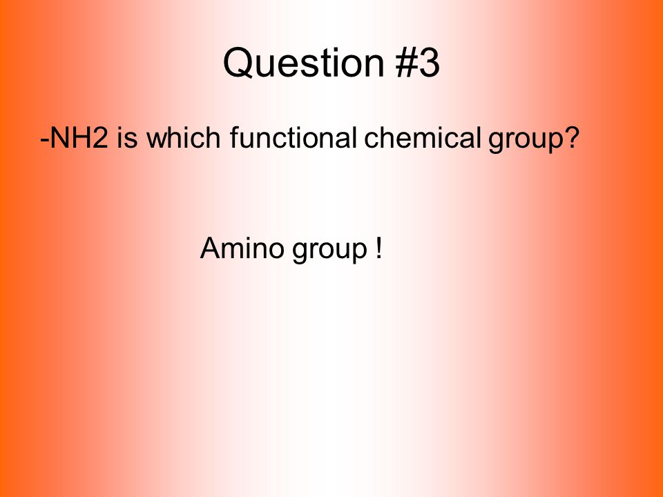 Question #3 -NH2 is which functional chemical group Amino group !