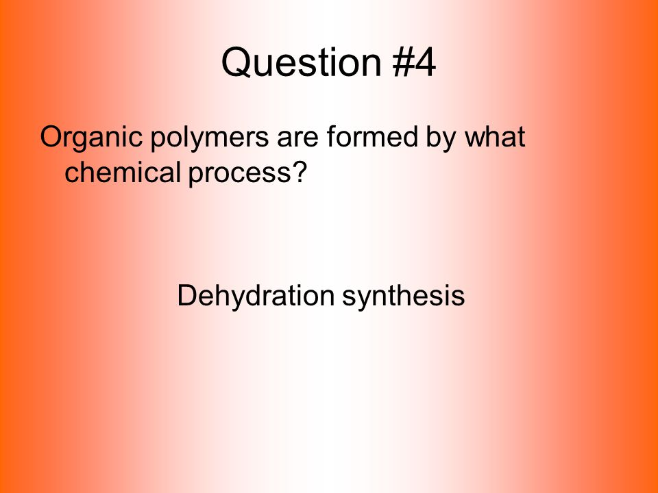 Question #4 Organic polymers are formed by what chemical process? Dehydration synthesis