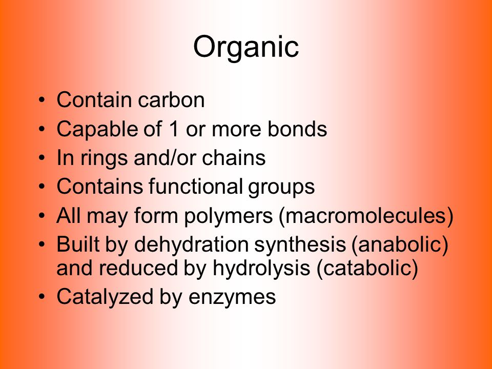 Organic Contain carbon Capable of 1 or more bonds In rings and/or chains Contains functional groups All may form polymers (macromolecules) Built by de