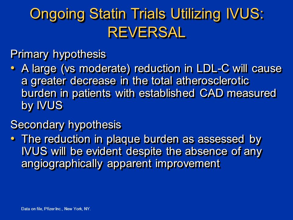 Ongoing Statin Trials Utilizing IVUS: REVERSAL Primary hypothesis A large (vs moderate) reduction in LDL-C will cause a greater decrease in the total atherosclerotic burden in patients with established CAD measured by IVUS A large (vs moderate) reduction in LDL-C will cause a greater decrease in the total atherosclerotic burden in patients with established CAD measured by IVUS Secondary hypothesis The reduction in plaque burden as assessed by IVUS will be evident despite the absence of any angiographically apparent improvement The reduction in plaque burden as assessed by IVUS will be evident despite the absence of any angiographically apparent improvement Primary hypothesis A large (vs moderate) reduction in LDL-C will cause a greater decrease in the total atherosclerotic burden in patients with established CAD measured by IVUS A large (vs moderate) reduction in LDL-C will cause a greater decrease in the total atherosclerotic burden in patients with established CAD measured by IVUS Secondary hypothesis The reduction in plaque burden as assessed by IVUS will be evident despite the absence of any angiographically apparent improvement The reduction in plaque burden as assessed by IVUS will be evident despite the absence of any angiographically apparent improvement Data on file, Pfizer Inc., New York, NY.