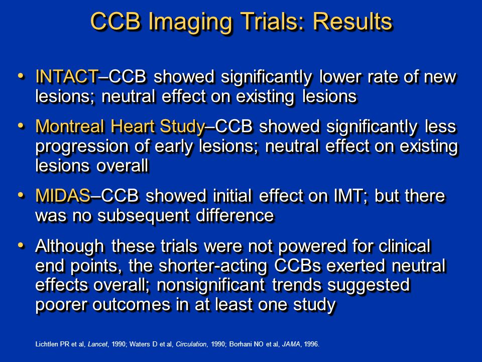 CCB Imaging Trials: Results INTACT–CCB showed significantly lower rate of new lesions; neutral effect on existing lesions INTACT–CCB showed significantly lower rate of new lesions; neutral effect on existing lesions Montreal Heart Study–CCB showed significantly less progression of early lesions; neutral effect on existing lesions overall Montreal Heart Study–CCB showed significantly less progression of early lesions; neutral effect on existing lesions overall MIDAS–CCB showed initial effect on IMT; but there was no subsequent difference MIDAS–CCB showed initial effect on IMT; but there was no subsequent difference Although these trials were not powered for clinical end points, the shorter-acting CCBs exerted neutral effects overall; nonsignificant trends suggested poorer outcomes in at least one study Although these trials were not powered for clinical end points, the shorter-acting CCBs exerted neutral effects overall; nonsignificant trends suggested poorer outcomes in at least one study INTACT–CCB showed significantly lower rate of new lesions; neutral effect on existing lesions INTACT–CCB showed significantly lower rate of new lesions; neutral effect on existing lesions Montreal Heart Study–CCB showed significantly less progression of early lesions; neutral effect on existing lesions overall Montreal Heart Study–CCB showed significantly less progression of early lesions; neutral effect on existing lesions overall MIDAS–CCB showed initial effect on IMT; but there was no subsequent difference MIDAS–CCB showed initial effect on IMT; but there was no subsequent difference Although these trials were not powered for clinical end points, the shorter-acting CCBs exerted neutral effects overall; nonsignificant trends suggested poorer outcomes in at least one study Although these trials were not powered for clinical end points, the shorter-acting CCBs exerted neutral effects overall; nonsignificant trends suggested poorer outcomes in at least one study Lichtlen PR et al, Lancet, 1990; Waters D et al, Circulation, 1990; Borhani NO et al, JAMA, 1996.