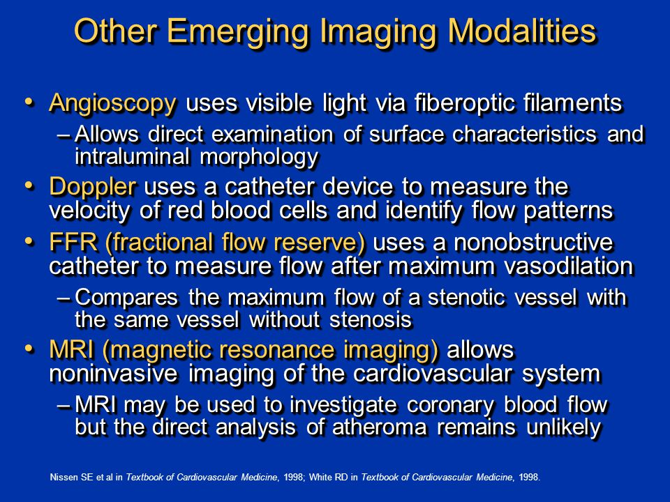 Other Emerging Imaging Modalities Angioscopy uses visible light via fiberoptic filaments Angioscopy uses visible light via fiberoptic filaments –Allows direct examination of surface characteristics and intraluminal morphology Doppler uses a catheter device to measure the velocity of red blood cells and identify flow patterns Doppler uses a catheter device to measure the velocity of red blood cells and identify flow patterns FFR (fractional flow reserve) uses a nonobstructive catheter to measure flow after maximum vasodilation FFR (fractional flow reserve) uses a nonobstructive catheter to measure flow after maximum vasodilation –Compares the maximum flow of a stenotic vessel with the same vessel without stenosis MRI (magnetic resonance imaging) allows noninvasive imaging of the cardiovascular system MRI (magnetic resonance imaging) allows noninvasive imaging of the cardiovascular system –MRI may be used to investigate coronary blood flow but the direct analysis of atheroma remains unlikely Angioscopy uses visible light via fiberoptic filaments Angioscopy uses visible light via fiberoptic filaments –Allows direct examination of surface characteristics and intraluminal morphology Doppler uses a catheter device to measure the velocity of red blood cells and identify flow patterns Doppler uses a catheter device to measure the velocity of red blood cells and identify flow patterns FFR (fractional flow reserve) uses a nonobstructive catheter to measure flow after maximum vasodilation FFR (fractional flow reserve) uses a nonobstructive catheter to measure flow after maximum vasodilation –Compares the maximum flow of a stenotic vessel with the same vessel without stenosis MRI (magnetic resonance imaging) allows noninvasive imaging of the cardiovascular system MRI (magnetic resonance imaging) allows noninvasive imaging of the cardiovascular system –MRI may be used to investigate coronary blood flow but the direct analysis of atheroma remains unlikely Nissen SE et al in Textbook of Cardiovascular Medicine, 1998; White RD in Textbook of Cardiovascular Medicine, 1998.