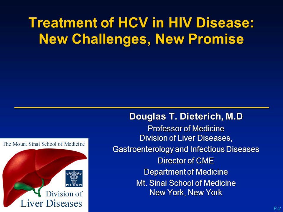 P-2 Treatment of HCV in HIV Disease: New Challenges, New Promise Douglas T. Dieterich, M.D Professor of Medicine Division of Liver Diseases, Gastroent