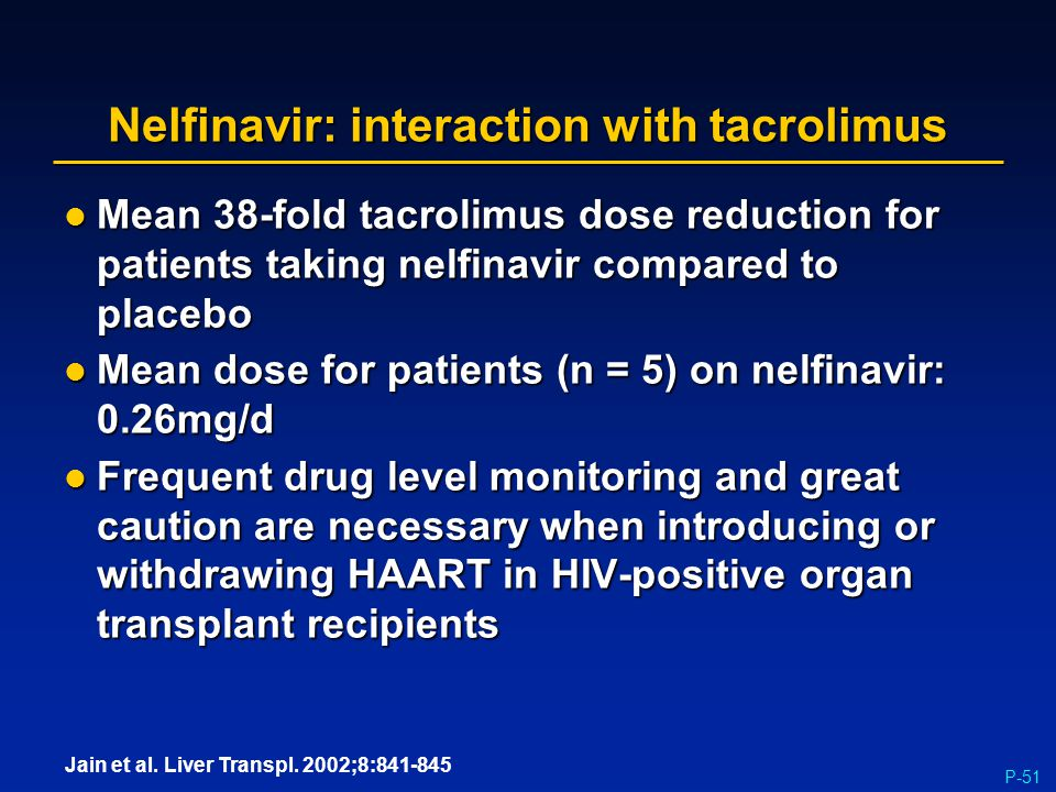 P-51 Nelfinavir: interaction with tacrolimus Mean 38-fold tacrolimus dose reduction for patients taking nelfinavir compared to placebo Mean 38-fold ta