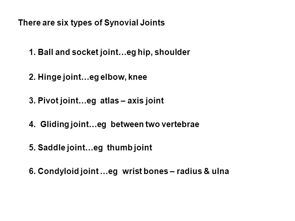 There are six types of Synovial Joints 1.Ball and socket joint…eg hip, shoulder 2.