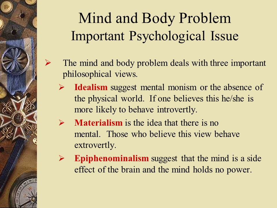 Mind and Body Problem Important Psychological Issue  The mind and body problem deals with three important philosophical views.
