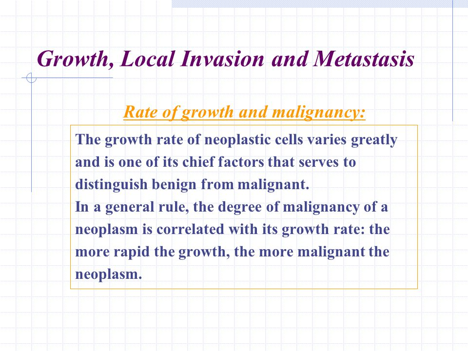 Growth, Local Invasion and Metastasis The growth rate of neoplastic cells varies greatly and is one of its chief factors that serves to distinguish be