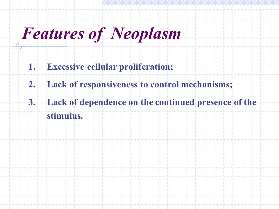 Features of Neoplasm 1.Excessive cellular proliferation; 2.Lack of responsiveness to control mechanisms; 3.Lack of dependence on the continued presenc