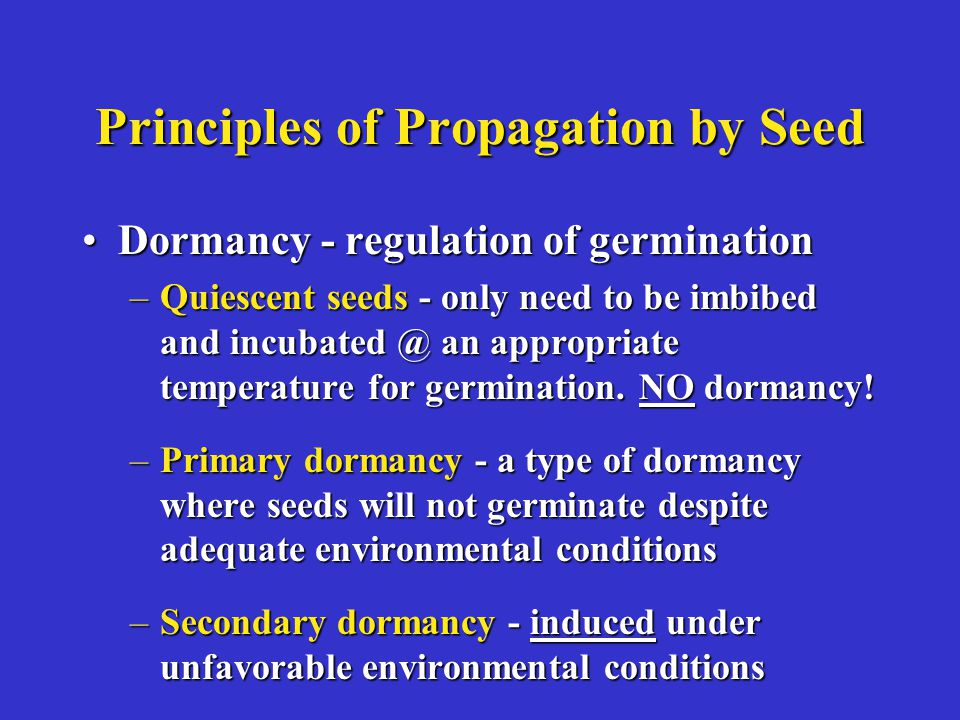 Principles of Propagation by Seed Dormancy - regulation of germinationDormancy - regulation of germination –Quiescent seeds - only need to be imbibed