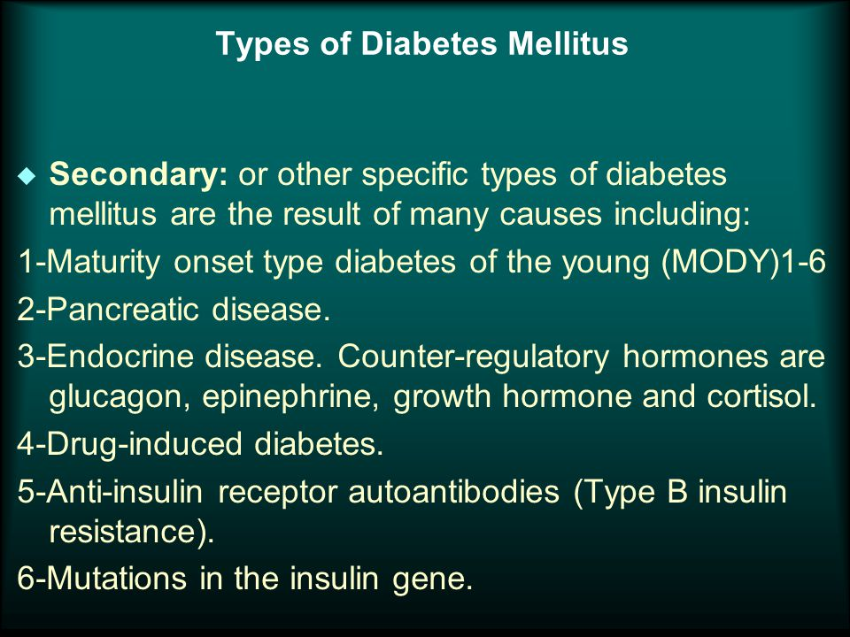 Types of Diabetes Mellitus u Secondary: or other specific types of diabetes mellitus are the result of many causes including: 1-Maturity onset type diabetes of the young (MODY)1-6 2-Pancreatic disease.